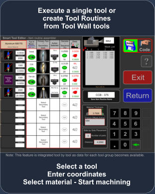 Select a tool Enter coordinates Select material - Start machining Execute a single tool or create Tool Routines from Tool Wall tools Note: This feature is integrated tool by tool as data for each tool group becomes available.