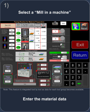 Enter the material data Note: This feature is integrated tool by tool as data for each tool group becomes available. Select a �Mill in a machine� 1)
