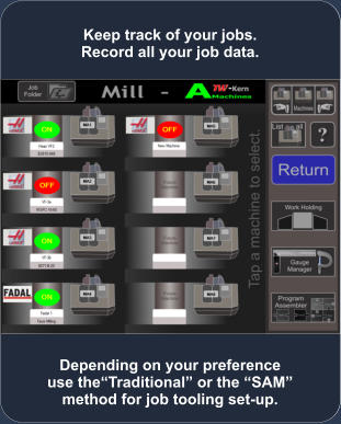 Depending on your preference use the�Traditional� or the �SAM� method for job tooling set-up. Keep track of your jobs. Record all your job data.
