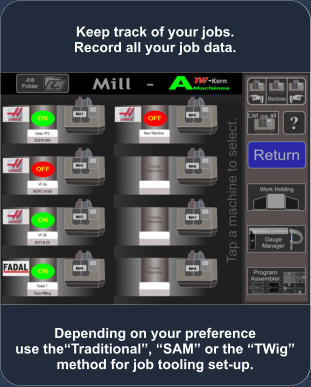 Depending on your preference use the�Traditional�, �SAM� or the �TWig� method for job tooling set-up. Keep track of your jobs. Record all your job data.