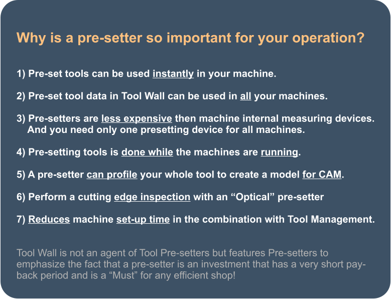 "Why is a pre-setter so important for your operation?   1) Pre-set tools can be used instantly in your machine.  2) Pre-set tool data in Tool Wall can be used in all your machines.  3) Pre-setters are less expensive then machine internal measuring devices.     And you need only one presetting device for all machines.               4) Pre-setting tools is done while the machines are running.  5) A pre-setter can profile your whole tool to create a model for CAM.  6) Perform a cutting edge inspection with an ""Optical"" pre-setter  7) Reduces machine set-up time in the combination with Tool Management.   Tool Wall is not an agent of Tool Pre-setters but features Pre-setters to emphasize the fact that a pre-setter is an investment that has a very short pay-back period and is a ""Must"" for any efficient shop!"