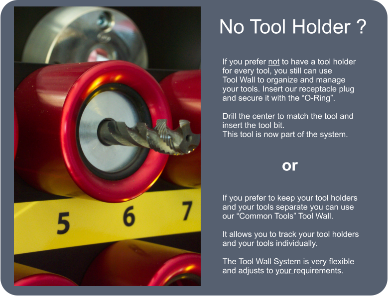 "No Tool Holder ? If you prefer not to have a tool holder for every tool, you still can use Tool Wall to organize and manage your tools. Insert our receptacle plug and secure it with the ""O-Ring"".  Drill the center to match the tool and insert the tool bit. This tool is now part of the system. or If you prefer to keep your tool holders and your tools separate you can use our ""Common Tools"" Tool Wall.  It allows you to track your tool holders and your tools individually.   The Tool Wall System is very flexible and adjusts to your requirements."