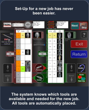 The system knows which tools are available and needed for the new job. All tools are automatically placed. Set-Up for a new job has never been easier.