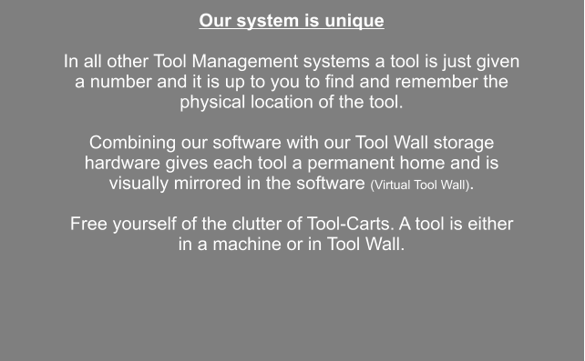 Our system is unique  In all other Tool Management systems a tool is just given a number and it is up to you to find and remember the physical location of the tool.  Combining our software with our Tool Wall storage hardware gives each tool a permanent home and is visually mirrored in the software (Virtual Tool Wall).  Free yourself of the clutter of Tool-Carts. A tool is either in a machine or in Tool Wall.