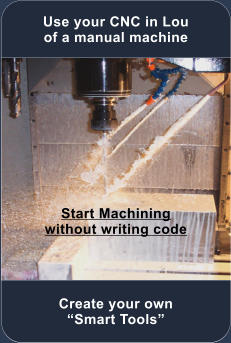 Use your CNC in Lou of a manual machine Start Machining without writing code Create your own �Smart Tools�